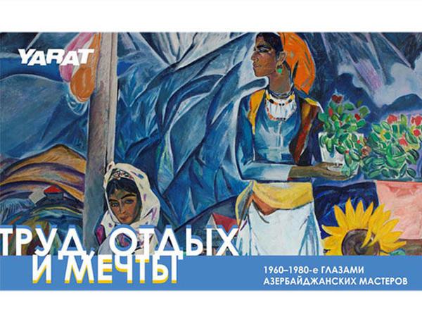 YARAT təqdim edir: Əmək, istirahət və xəyallar: 1960-1980-ci illər Azərbaycan ustadlarının gözləri ilə