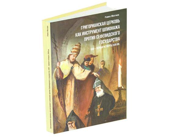 """Ramiz Mehdiyevin """"Qriqorian kilsəsi Səfəvilər dövlətinə qarşı casusluq aləti kimi"""" kitabı çapdan çıxıb"""