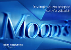 """Moody's """"Bank Respublika""""nın reytinq üzrə proqnozunu """"Stabil""""dən """"Pozitiv""""ə yüksəldib"""