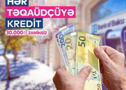 Bank of Baku-dan HƏR TƏQAÜDÇÜYƏ KREDİT!